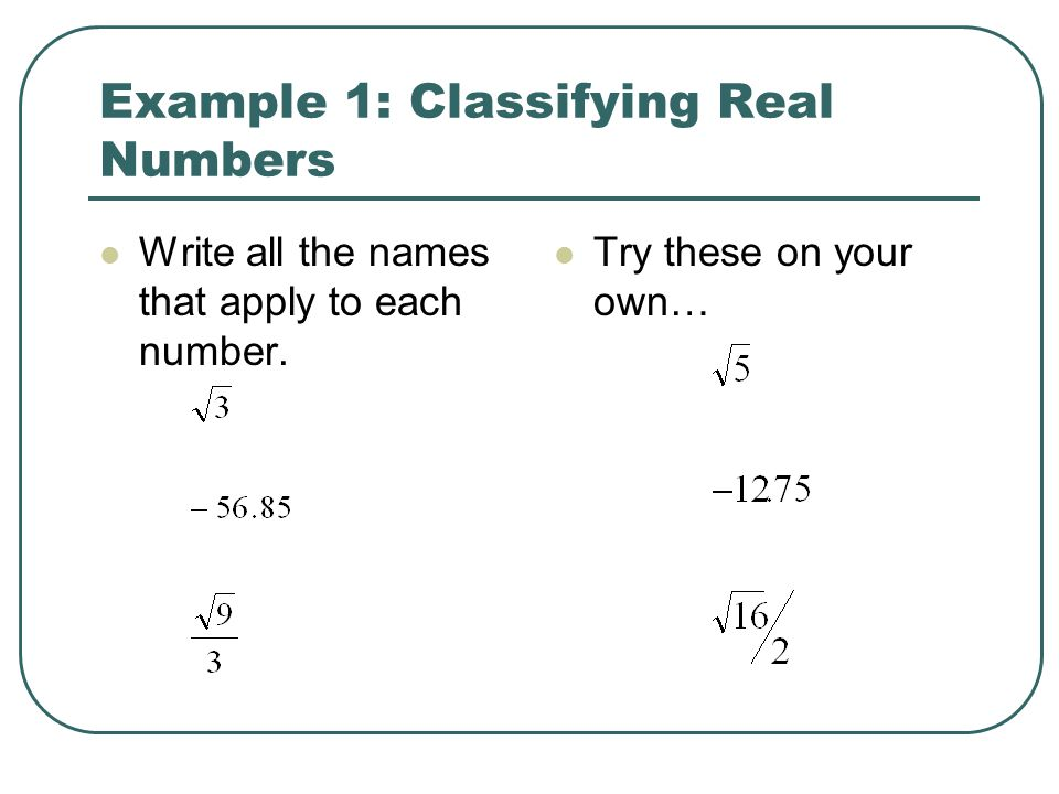 Example 1: Classifying Real Numbers Write all the names that apply to each number. Try these on your own…