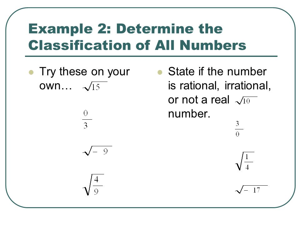 Example 2: Determine the Classification of All Numbers Try these on your own… State if the number is rational, irrational, or not a real number.