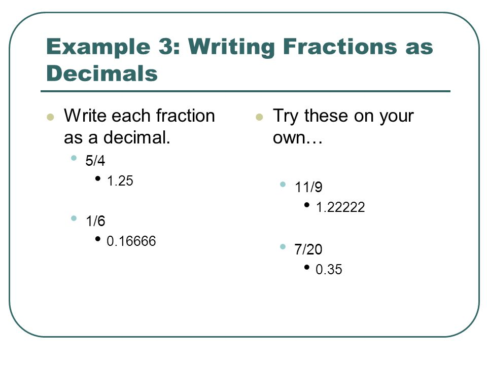 Example 3: Writing Fractions as Decimals Write each fraction as a decimal. 5/4 1.25 1/6 0.16666 Try these on your own… 11/9 1.22222 7/20 0.35