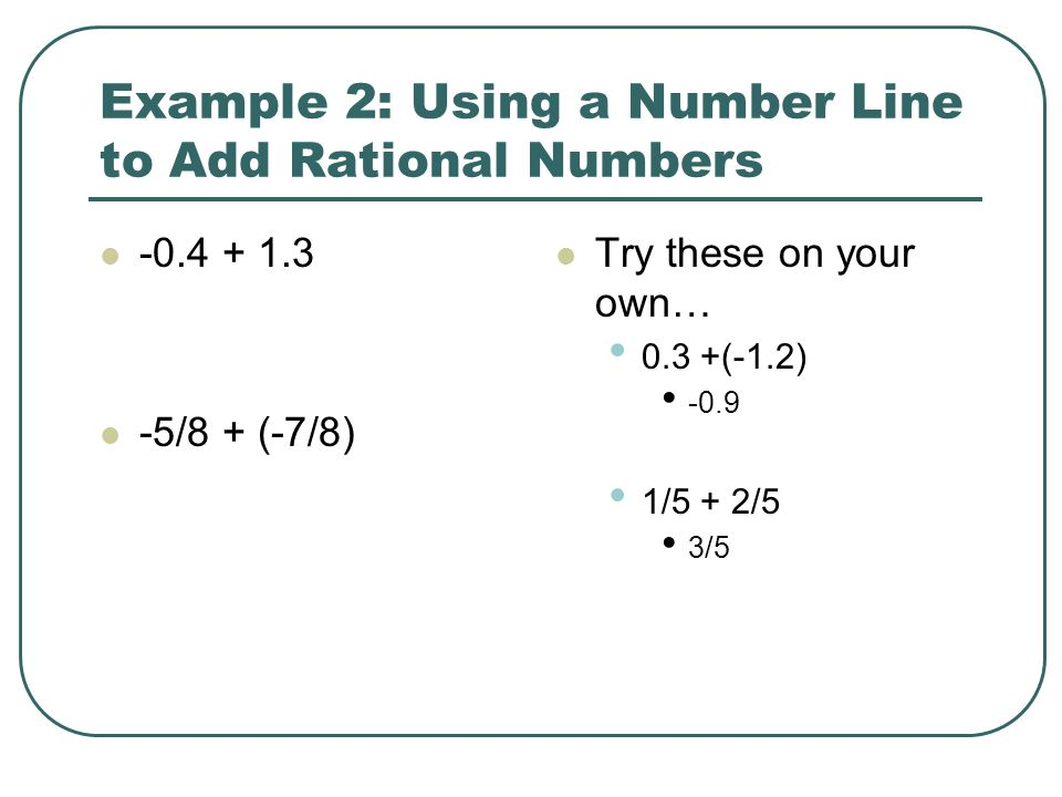 Example 2: Using a Number Line to Add Rational Numbers -0.4 + 1.3 -5/8 + (-7/8) Try these on your own… 0.3 +(-1.2) -0.9 1/5 + 2/5 3/5