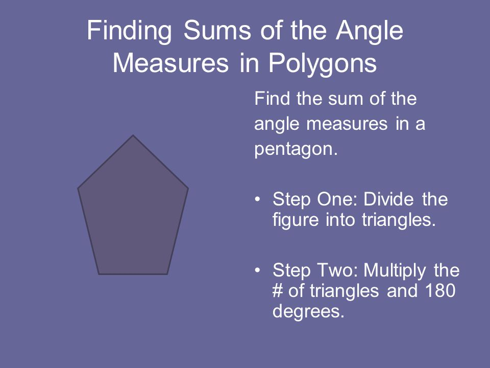 Finding Sums of the Angle Measures in Polygons Find the sum of the angle measures in a pentagon.