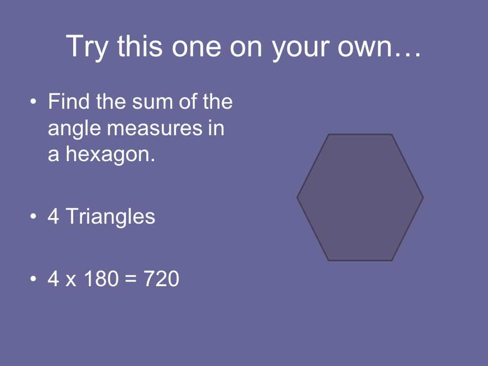 Try this one on your own… Find the sum of the angle measures in a hexagon.