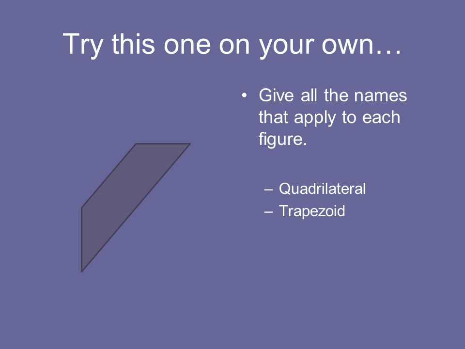 Try this one on your own… Give all the names that apply to each figure. –Quadrilateral –Trapezoid