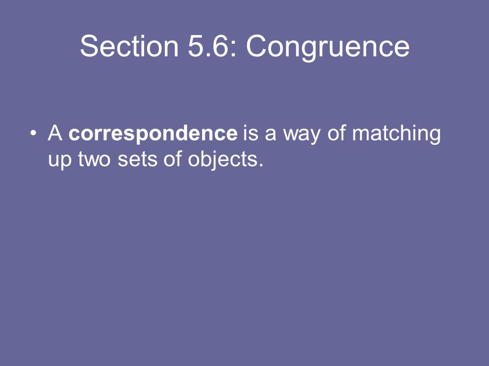 Section 5.6: Congruence A correspondence is a way of matching up two sets of objects.
