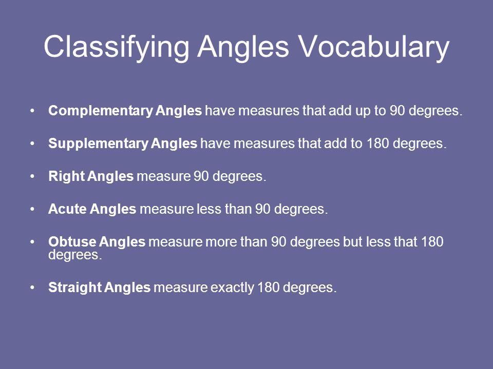 Classifying Angles Vocabulary Complementary Angles have measures that add up to 90 degrees.