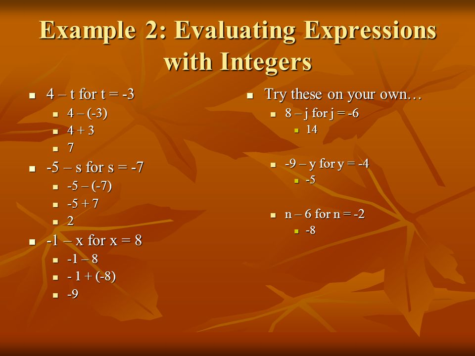 Example 2: Evaluating Expressions with Integers 4 – t for t = -3 4 – t for t = -3 4 – (-3) 4 – (-3) 4 + 3 4 + 3 7 -5 – s for s = -7 -5 – s for s = -7 -5 – (-7) -5 – (-7) -5 + 7 -5 + 7 2 -1 – x for x = 8 -1 – x for x = 8 -1 – 8 -1 – 8 - 1 + (-8) - 1 + (-8) -9 -9 Try these on your own… Try these on your own… 8 – j for j = -6 14 -9 – y for y = -4 -5 n – 6 for n = -2 -8