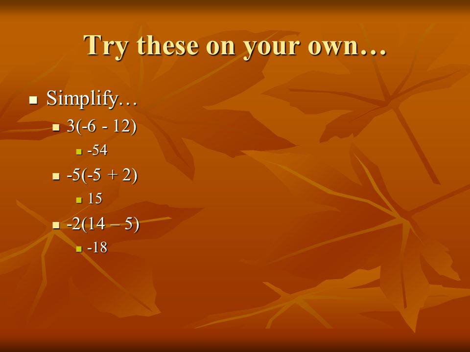 Try these on your own… Simplify… Simplify… 3(-6 - 12) 3(-6 - 12) -54 -54 -5(-5 + 2) -5(-5 + 2) 15 15 -2(14 – 5) -2(14 – 5) -18 -18