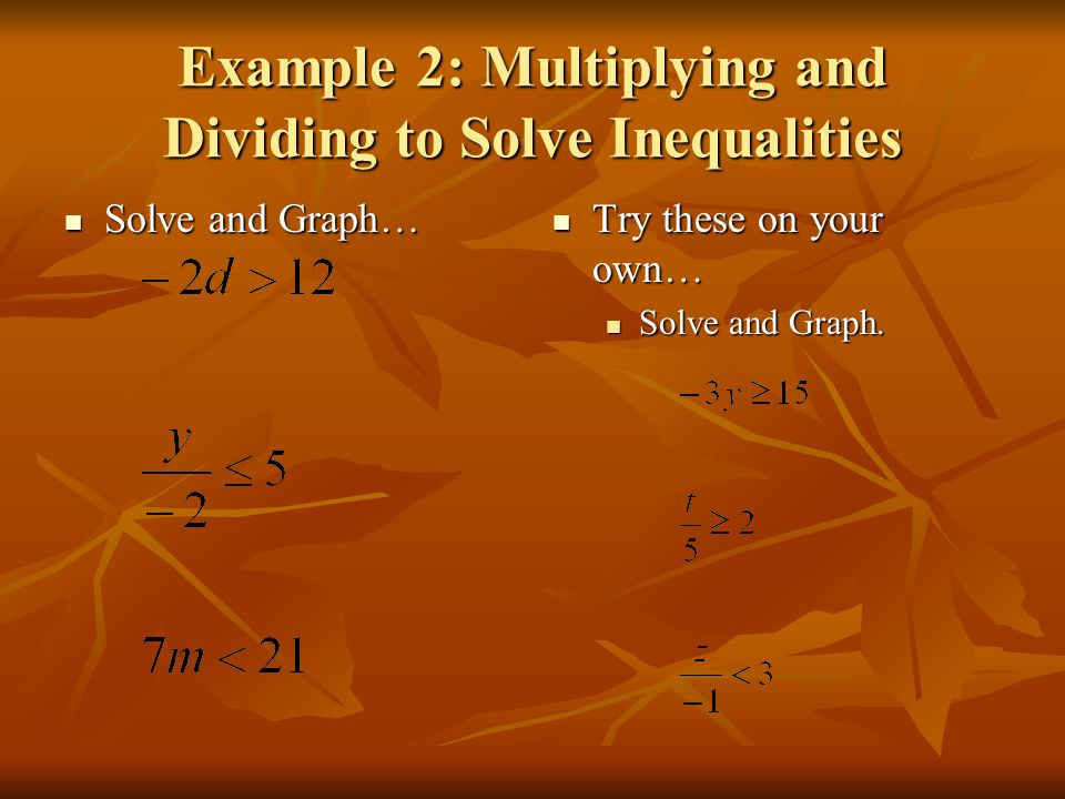 Example 2: Multiplying and Dividing to Solve Inequalities Solve and Graph… Solve and Graph… Try these on your own… Try these on your own… Solve and Graph.