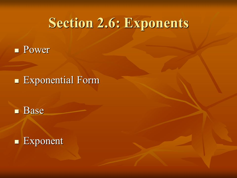 Section 2.6: Exponents Power Power Exponential Form Exponential Form Base Base Exponent Exponent