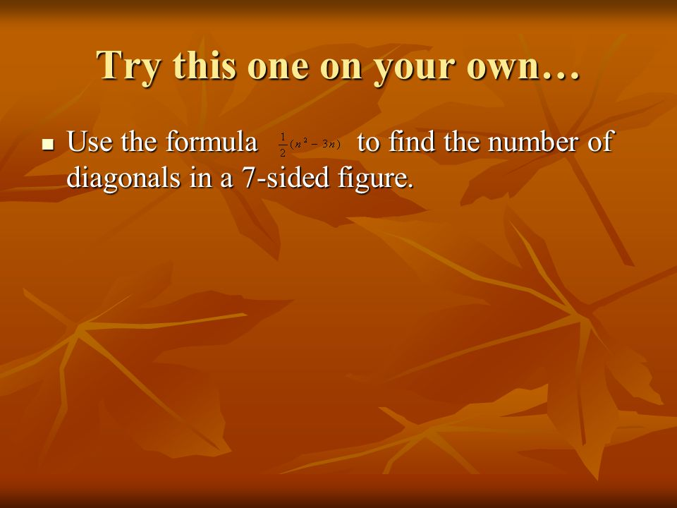 Try this one on your own… Use the formula to find the number of diagonals in a 7-sided figure.
