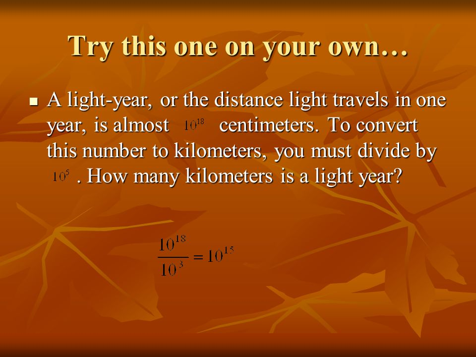 Try this one on your own… A light-year, or the distance light travels in one year, is almostcentimeters.