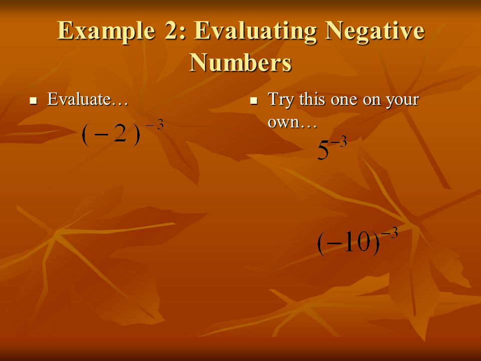 Example 2: Evaluating Negative Numbers Evaluate… Evaluate… Try this one on your own… Try this one on your own…