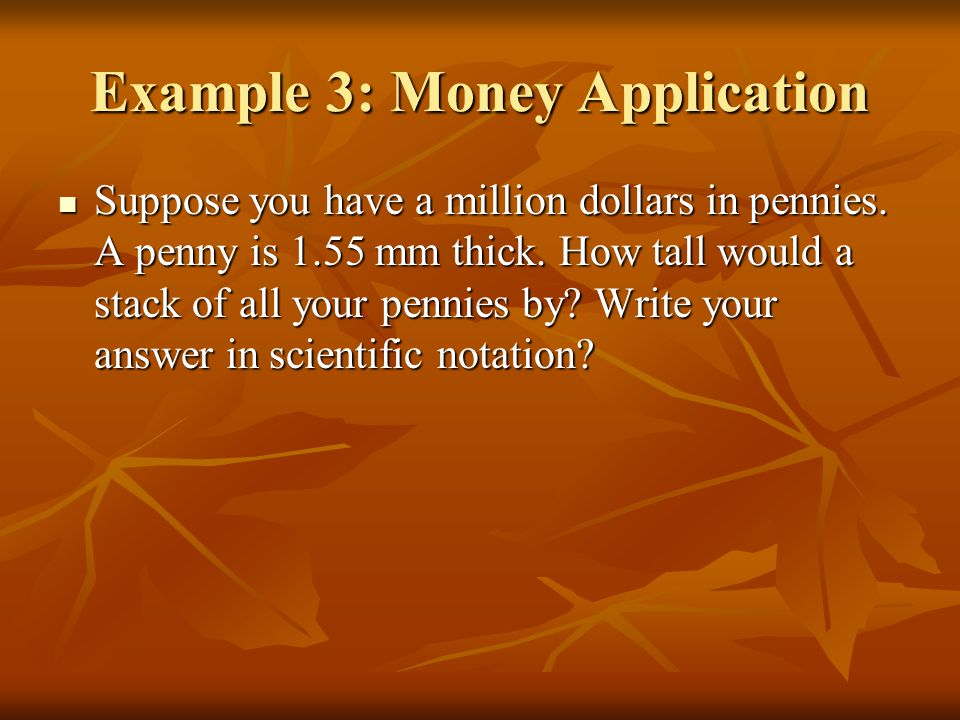 Example 3: Money Application Suppose you have a million dollars in pennies.