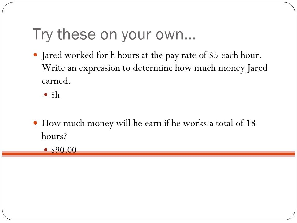 Try these on your own… Jared worked for h hours at the pay rate of $5 each hour. Write an expression to determine how much money Jared earned. 5h How