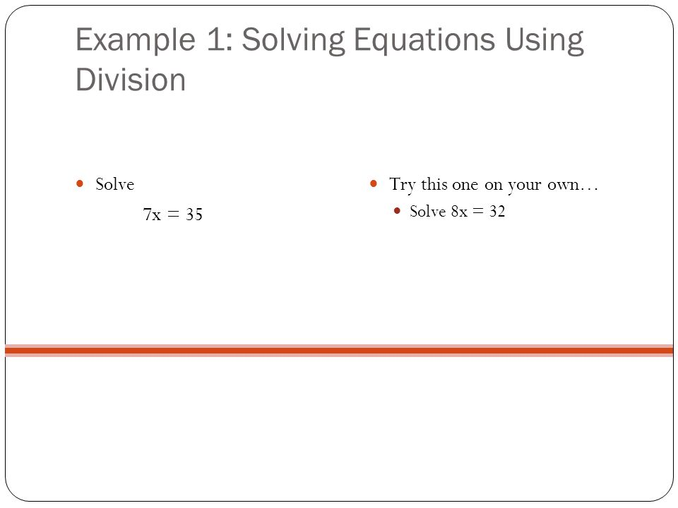 Example 1: Solving Equations Using Division Solve 7x = 35 Try this one on your own… Solve 8x = 32