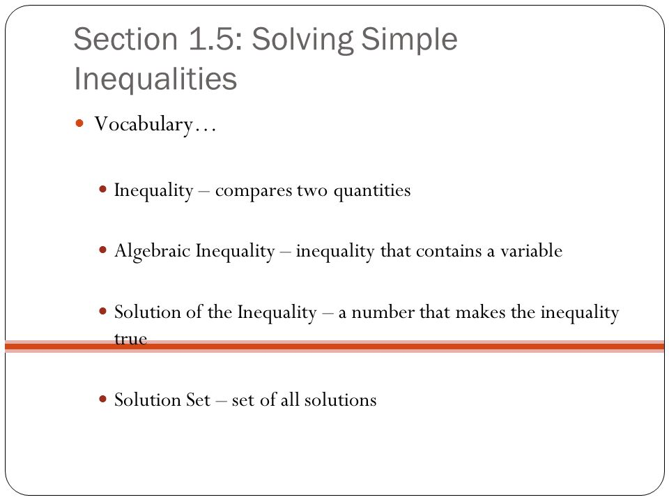 Section 1.5: Solving Simple Inequalities Vocabulary… Inequality – compares two quantities Algebraic Inequality – inequality that contains a variable S
