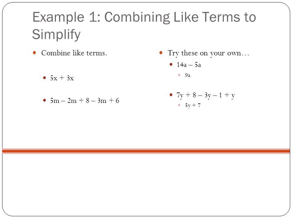 Example 1: Combining Like Terms to Simplify Combine like terms. 5x + 3x 5m – 2m + 8 – 3m + 6 Try these on your own… 14a – 5a 9a 7y + 8 – 3y – 1 + y 5y