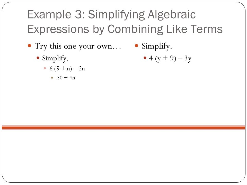 Example 3: Simplifying Algebraic Expressions by Combining Like Terms Try this one your own… Simplify. 6 (5 + n) – 2n 30 + 4n Simplify. 4 (y + 9) – 3y