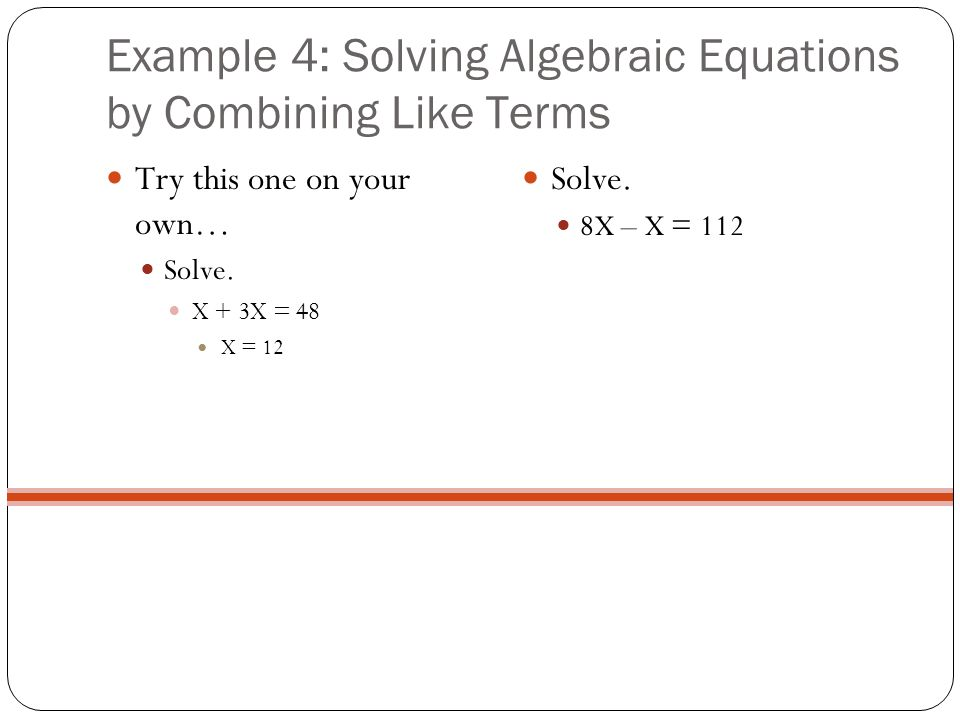 Example 4: Solving Algebraic Equations by Combining Like Terms Try this one on your own… Solve. X + 3X = 48 X = 12 Solve. 8X – X = 112