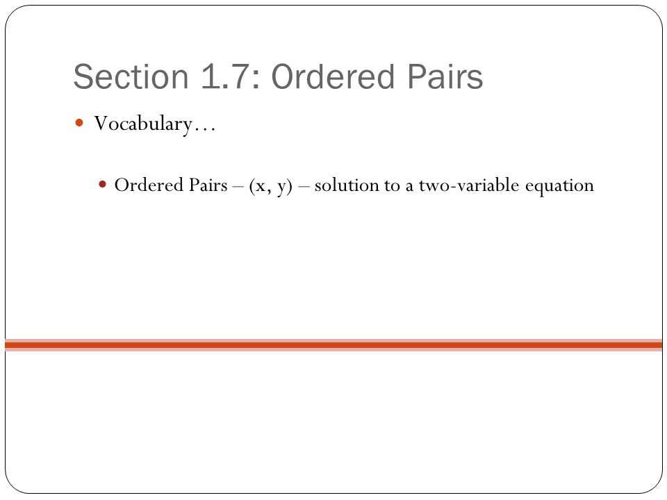 Section 1.7: Ordered Pairs Vocabulary… Ordered Pairs – (x, y) – solution to a two-variable equation