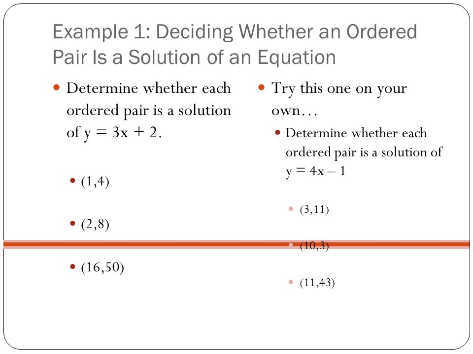 Example 1: Deciding Whether an Ordered Pair Is a Solution of an Equation Determine whether each ordered pair is a solution of y = 3x + 2. (1,4) (2,8)