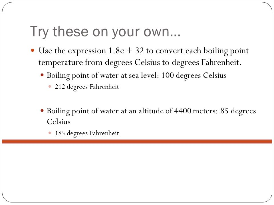 Try these on your own… Use the expression 1.8c + 32 to convert each boiling point temperature from degrees Celsius to degrees Fahrenheit. Boiling poin