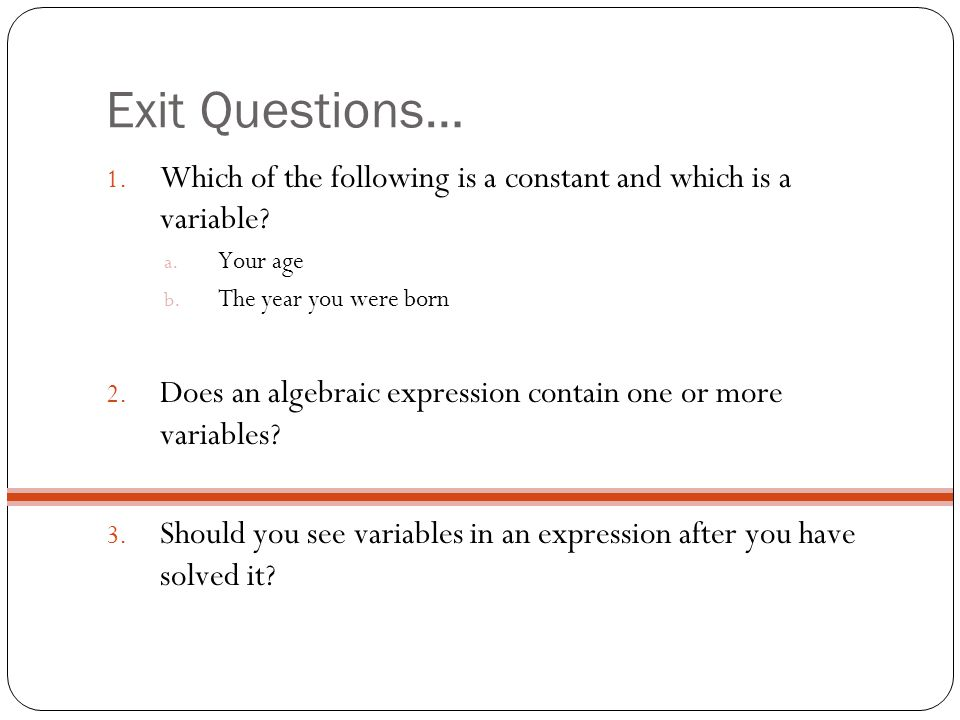 Exit Questions… 1. Which of the following is a constant and which is a variable? a. Your age b. The year you were born 2. Does an algebraic expression