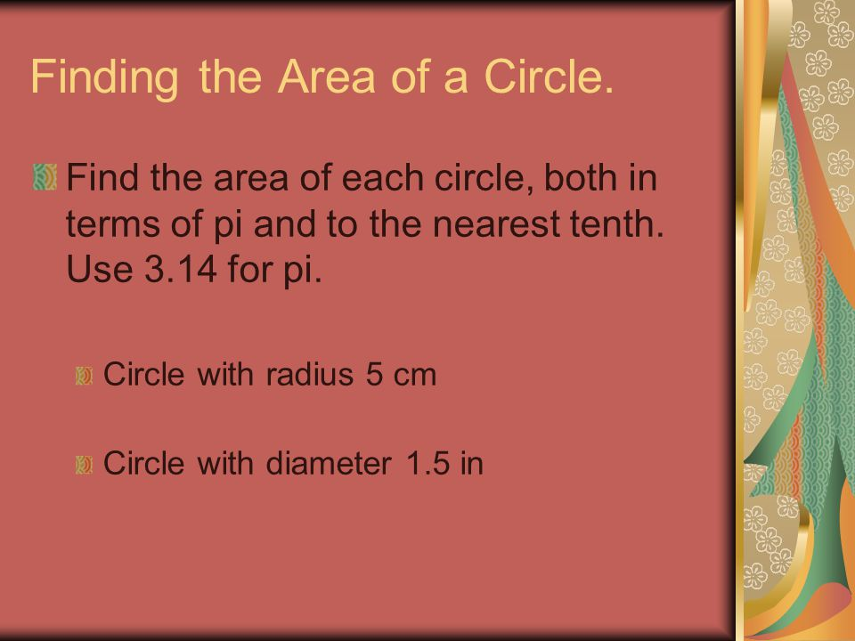 Finding the Area of a Circle. Find the area of each circle, both in terms of pi and to the nearest tenth. Use 3.14 for pi. Circle with radius 5 cm Cir