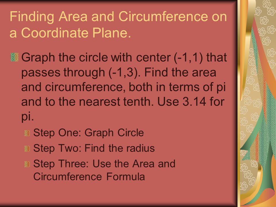 Finding Area and Circumference on a Coordinate Plane. Graph the circle with center (-1,1) that passes through (-1,3). Find the area and circumference,