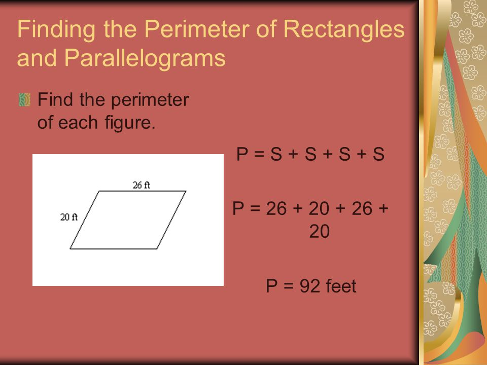 Finding the Perimeter of Rectangles and Parallelograms Find the perimeter of each figure. P = S + S + S + S P = 26 + 20 + 26 + 20 P = 92 feet