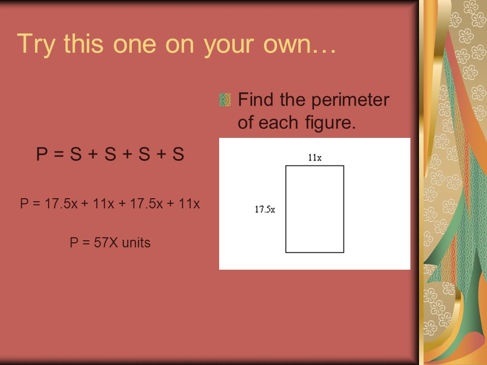 Try this one on your own… P = S + S + S + S P = 17.5x + 11x + 17.5x + 11x P = 57X units Find the perimeter of each figure.