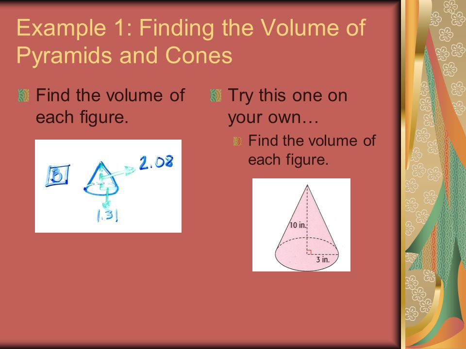 Example 1: Finding the Volume of Pyramids and Cones Find the volume of each figure. Try this one on your own… Find the volume of each figure.