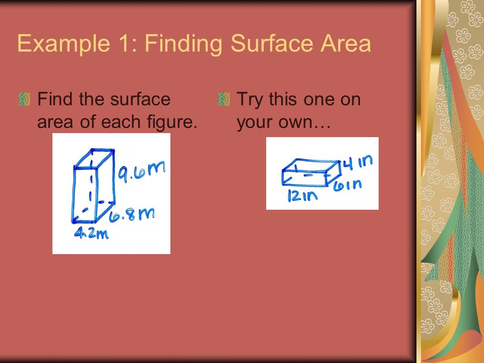 Example 1: Finding Surface Area Find the surface area of each figure. Try this one on your own…