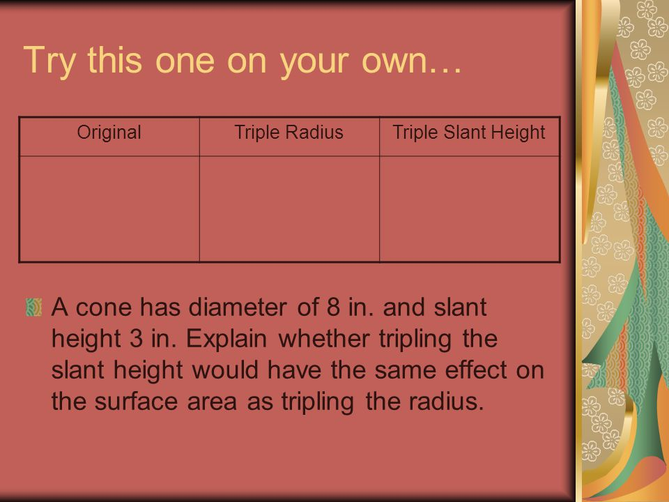 Try this one on your own… A cone has diameter of 8 in. and slant height 3 in. Explain whether tripling the slant height would have the same effect on