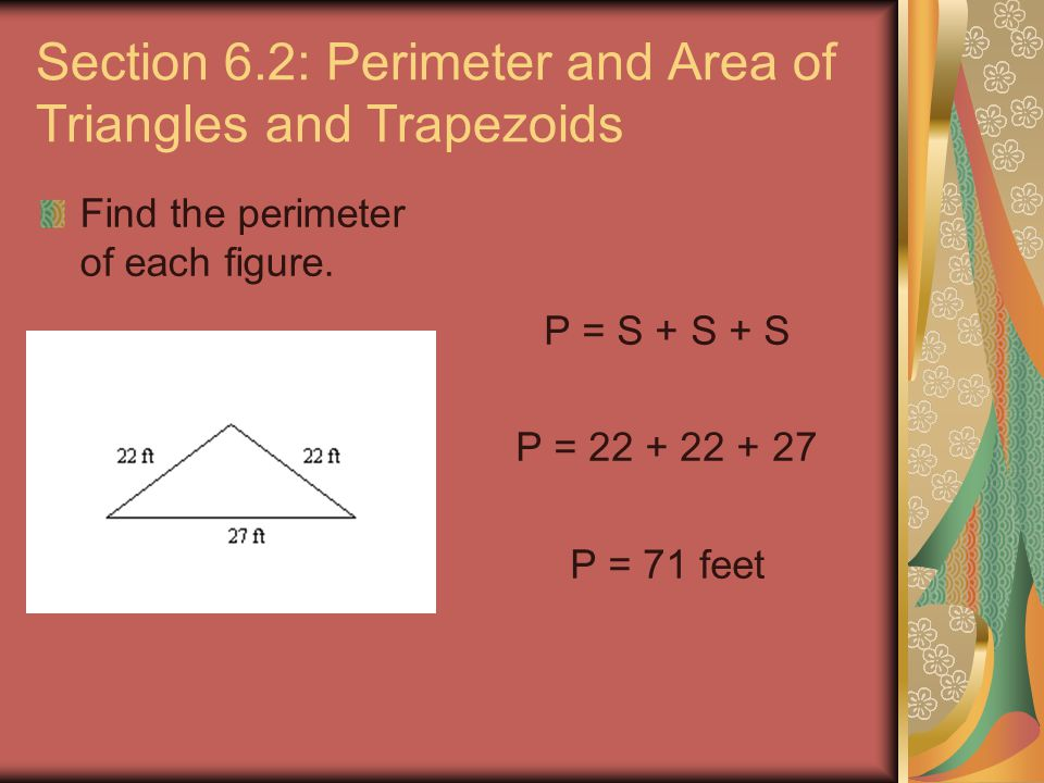 Section 6.2: Perimeter and Area of Triangles and Trapezoids Find the perimeter of each figure. P = S + S + S P = 22 + 22 + 27 P = 71 feet