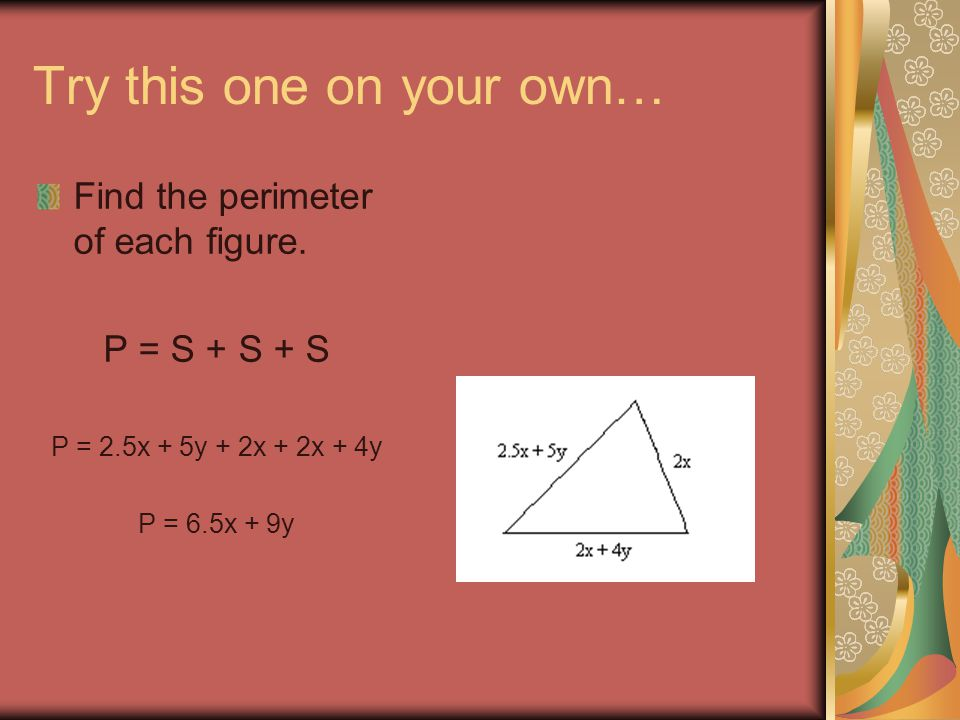 Try this one on your own… Find the perimeter of each figure. P = S + S + S P = 2.5x + 5y + 2x + 2x + 4y P = 6.5x + 9y
