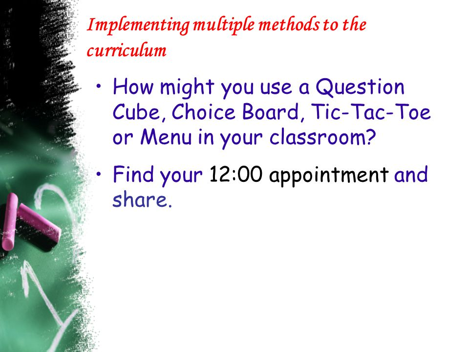 Implementing multiple methods to the curriculum How might you use a Question Cube, Choice Board, Tic-Tac-Toe or Menu in your classroom? Find your 12:0