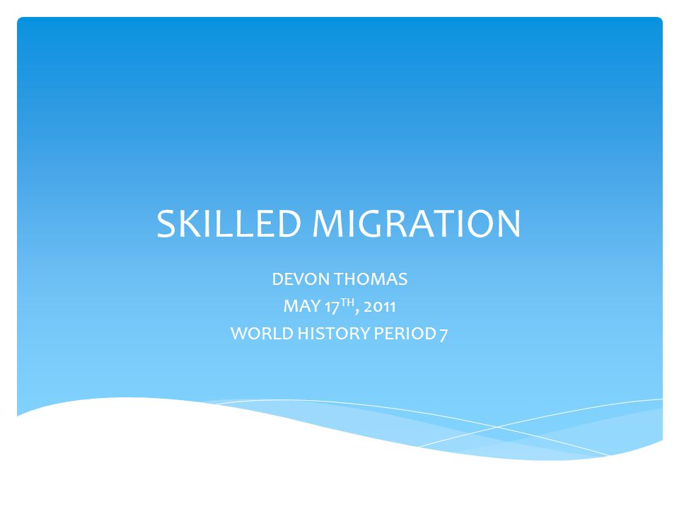 SKILLED MIGRATION DEVON THOMAS MAY 17 TH, 2011 WORLD HISTORY PERIOD 7