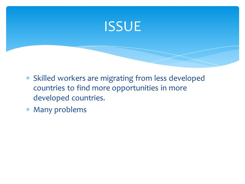  Skilled workers are migrating from less developed countries to find more opportunities in more developed countries.  Many problems ISSUE