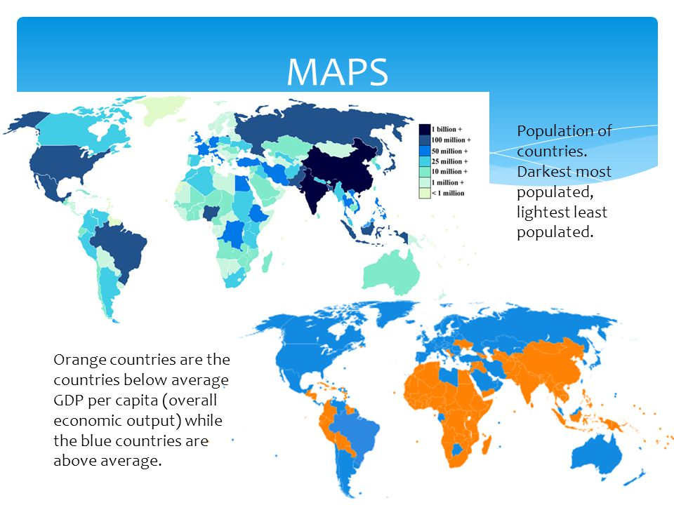 MAPS Population of countries. Darkest most populated, lightest least populated. Orange countries are the countries below average GDP per capita (overa