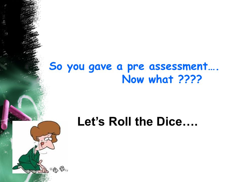 So you gave a pre assessment…. Now what Let's Roll the Dice….