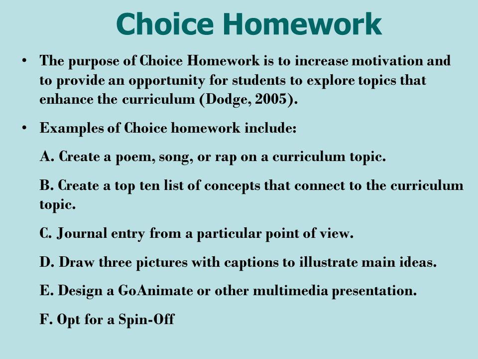 Choice Homework The purpose of Choice Homework is to increase motivation and to provide an opportunity for students to explore topics that enhance the curriculum (Dodge, 2005).