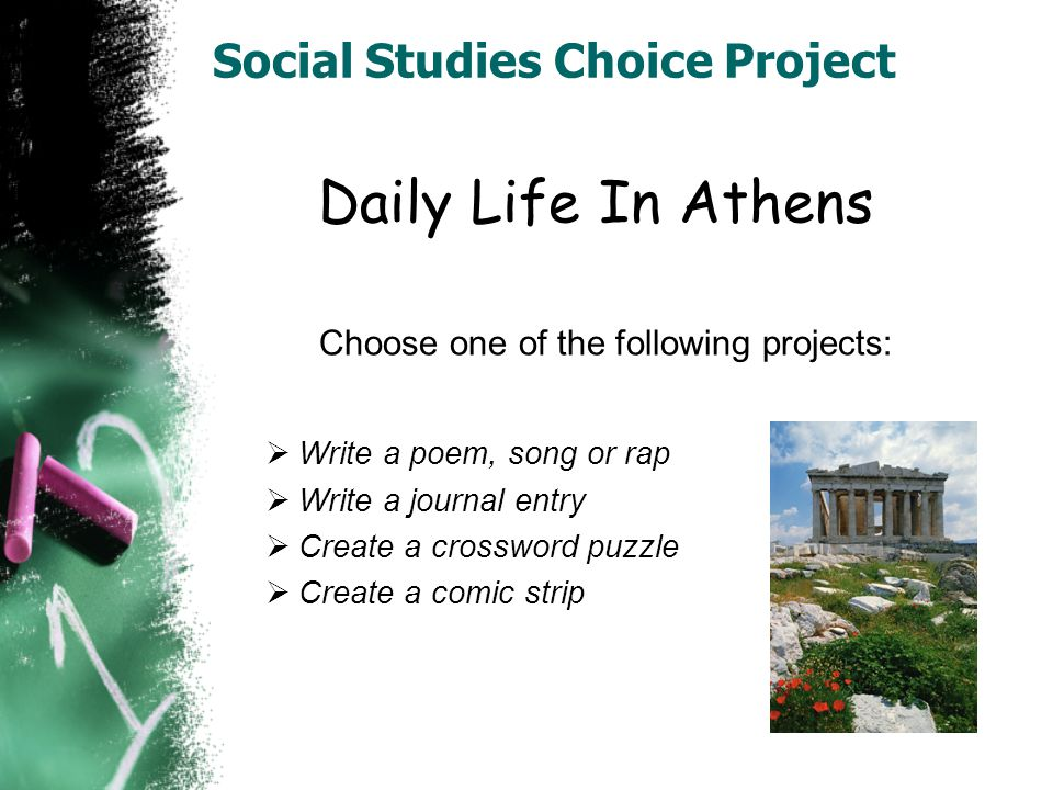 Social Studies Choice Project Daily Life In Athens Choose one of the following projects:  Write a poem, song or rap  Write a journal entry  Create a crossword puzzle  Create a comic strip