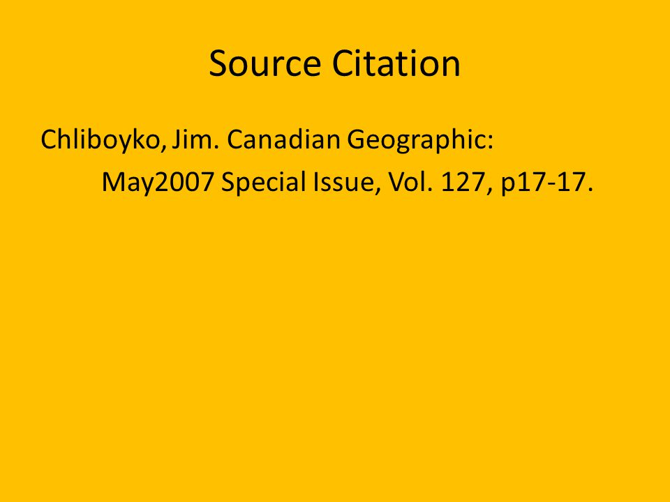 Source Citation Chliboyko, Jim. Canadian Geographic: May2007 Special Issue, Vol. 127, p17-17.