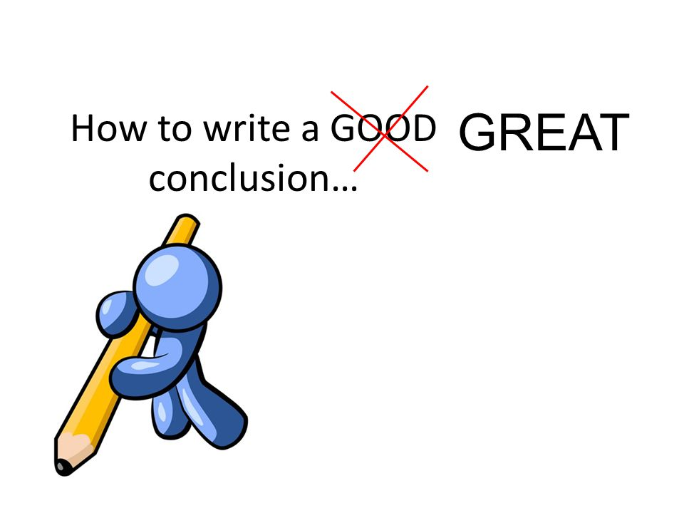 How to write a GOOD conclusion… GREAT