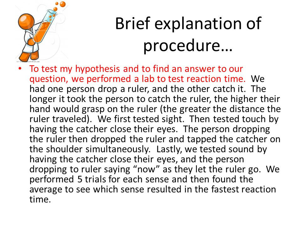 Brief explanation of procedure… To test my hypothesis and to find an answer to our question, we performed a lab to test reaction time.