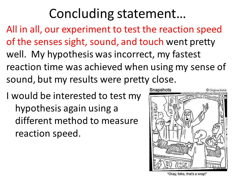 Concluding statement… I would be interested to test my hypothesis again using a different method to measure reaction speed.
