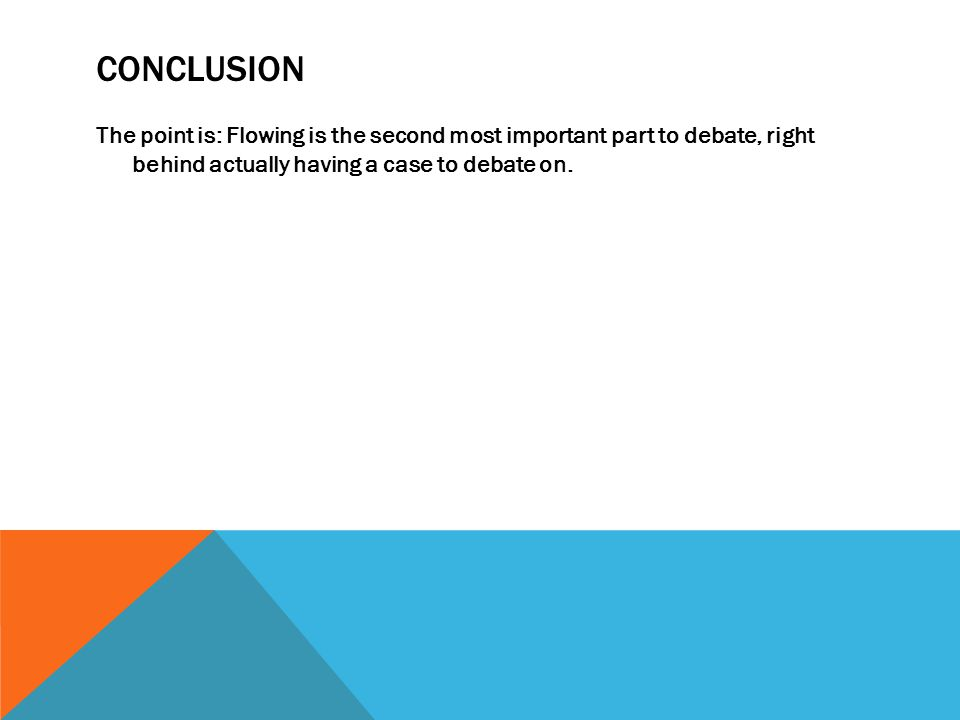 CONCLUSION The point is: Flowing is the second most important part to debate, right behind actually having a case to debate on.