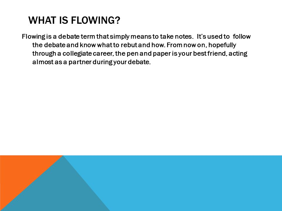 WHAT IS FLOWING.Flowing is a debate term that simply means to take notes.
