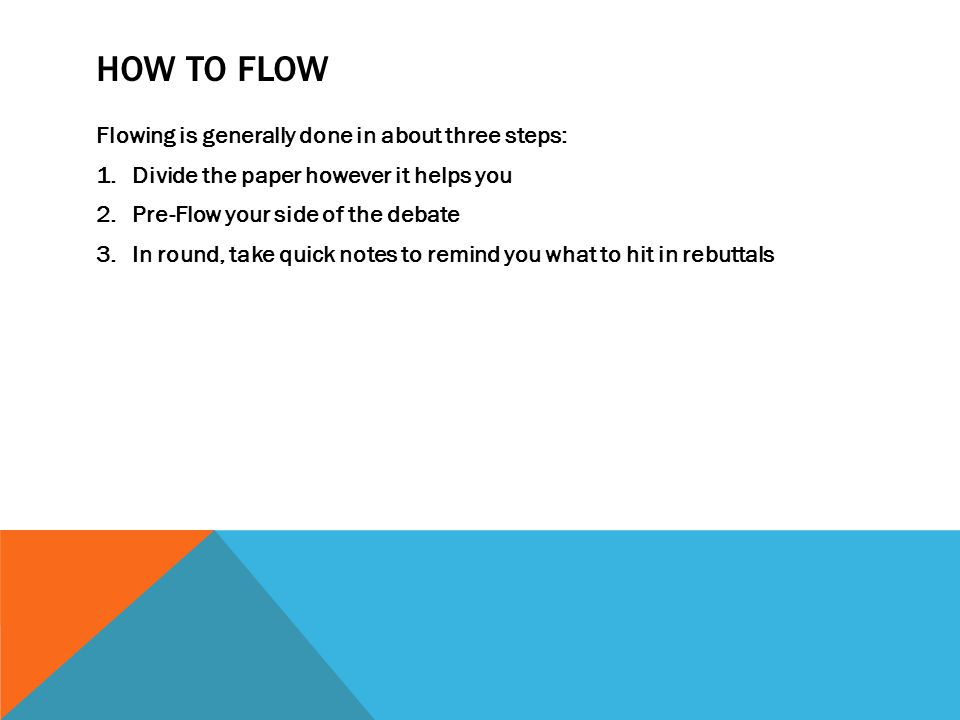 HOW TO FLOW Flowing is generally done in about three steps: 1.Divide the paper however it helps you 2.Pre-Flow your side of the debate 3.In round, take quick notes to remind you what to hit in rebuttals